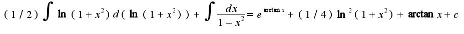 $(1/2)\int \ln(1+x^2)d(\ln(1+x^2))+\int\frac{dx}{1+x^2}=e^{\arctan x}+(1/4)\ln^{2}(1+x^2)+\arctan x+c$