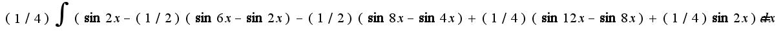 $(1/4)\int{(\sin2x-(1/2)(\sin6x-\sin2x)-(1/2)(\sin8x-\sin4x)+(1/4)(\sin12x-\sin8x)+(1/4)\sin2x)dx}=$