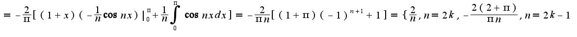 $=-\frac{2}{\pi}[(1+x)(-\frac{1}{n}\cos nx) _{0}^{\pi}+\frac{1}{n}\int_{0}^{\pi}\cos nxdx]=-\frac{2}{\pi n}[(1+\pi)(-1)^{n+1}+1]=\{\frac{2}{n},n=2k,-\frac{2(2+\pi)}{\pi n},n=2k-1$