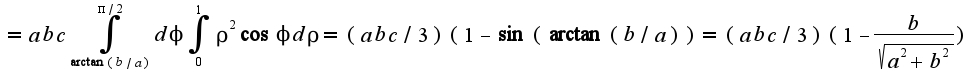 $=abc\int_{\arctan(b/a)}^{\pi/2}d\phi\int_{0}^{1}\rho^2\cos\phi d\rho=(abc/3)(1-\sin(\arctan(b/a))=(abc/3)(1-\frac{b}{\sqrt{a^2+b^2}})$