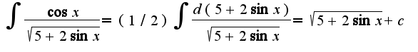 $\int\frac{\cos x}{\sqrt{5+2\sin x}}=(1/2)\int\frac{d(5+2\sin x)}{\sqrt{5+2\sin x}}=\sqrt{5+2\sin x}+c$