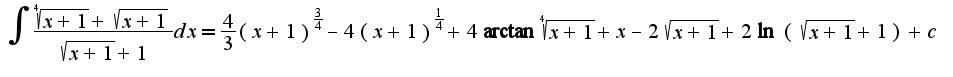 $\int\frac{\sqrt[4]{x+1}+\sqrt{x+1}}{\sqrt{x+1}+1}dx=\frac{4}{3}(x+1)^{\frac{3}{4}}-4(x+1)^{\frac{1}{4}}+4\arctan\sqrt[4]{x+1}+x-2\sqrt{x+1}+2\ln(\sqrt{x+1}+1)+c$