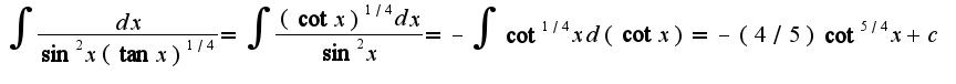 $\int\frac{dx}{\sin^2 x(\tan x)^{1/4}}=\int\frac{(\cot x)^{1/4}dx}{\sin^2 x}=-\int\cot^{1/4} xd(\cot x)=-(4/5)\cot^{5/4}x+c$