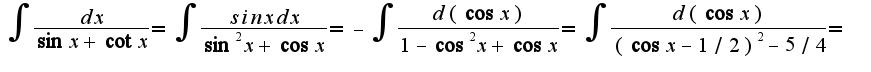 $\int\frac{dx}{\sin x+\cot x}=\int\frac{sin xdx}{\sin^2 x+\cos x}=-\int\frac{d(\cos x)}{1-\cos^2 x+\cos x}=\int\frac{d(\cos x)}{(\cos x-1/2)^2-5/4}=$
