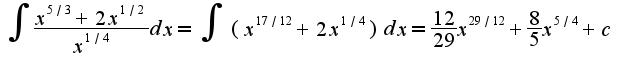 $\int\frac{x^{5/3}+2x^{1/2}}{x^{1/4}}dx=\int(x^{17/12}+2x^{1/4})dx=\frac{12}{29}x^{29/12}+\frac{8}{5}x^{5/4}+c$