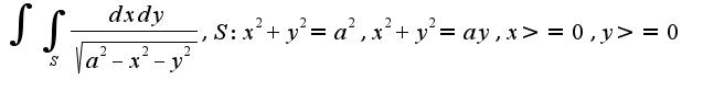 $\int\int_{S}\frac{dxdy}{\sqrt{a^2-x^2-y^2}}, S: x^2+y^2=a^2, x^2+y^2=ay, x>=0, y>=0$
