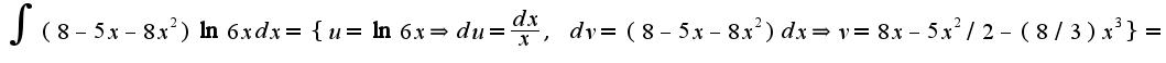$\int (8-5x-8x^2)\ln 6x dx=\{u=\ln 6x\Rightarrow du=\frac{dx}{x},\;dv=(8-5x-8x^2)dx\Rightarrow v=8x-5x^2/2-(8/3)x^3\}=$