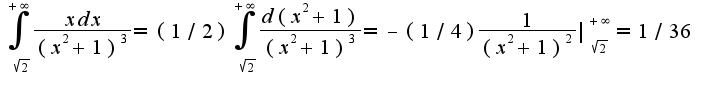 $\int_\sqrt{2}^{+\infty}\frac{xdx}{(x^2+1)^3}=(1/2)\int_\sqrt{2}^{+\infty}\frac{d(x^2+1)}{(x^2+1)^3}=-(1/4)\frac{1}{(x^2+1)^2}|_{\sqrt{2}}^{+\infty}=1/36$