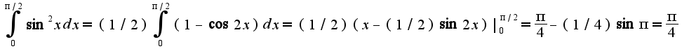 $\int_{0}^{\pi/2}\sin^2 xdx=(1/2)\int_{0}^{\pi/2}(1-\cos 2x)dx=(1/2)(x-(1/2)\sin 2x)|_{0}^{\pi/2}=\frac{\pi}{4}-(1/4)\sin \pi=\frac{\pi}{4}$