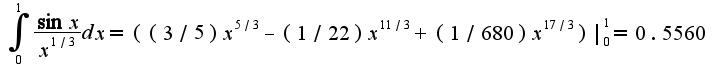 $\int_{0}^{1}\frac{\sin x}{x^{1/3}}dx=((3/5)x^{5/3}-(1/22)x^{11/3}+(1/680)x^{17/3})|_{0}^{1}=0.5560$