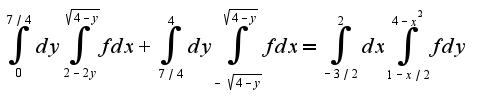 $\int_{0}^{7/4}dy\int_{2-2y}^{\sqrt{4-y}}fdx+\int_{7/4}^{4}dy\int_{-\sqrt{4-y}}^{\sqrt{4-y}}fdx=\int_{-3/2}^{2}dx\int_{1-x/2}^{4-x^2}fdy$