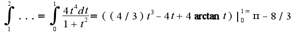 $\int_{1}^{2}...=\int_{0}^{1}\frac{4t^4dt}{1+t^2}=((4/3)t^{3}-4t+4\arctan t)|_{0}^{1=}\pi-8/3$