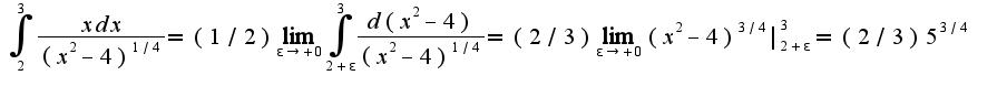 $\int_{2}^{3}\frac{xdx}{(x^2-4)^{1/4}}=(1/2)\lim_{\epsilon\rightarrow+0}\int_{2+\epsilon}^{3}\frac{d(x^2-4)}{(x^2-4)^{1/4}}=(2/3)\lim_{\epsilon\rightarrow+0}(x^2-4)^{3/4}|_{2+\epsilon}^{3}=(2/3)5^{3/4}$