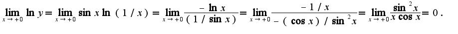 $\lim_{x\rightarrow +0}\ln y=\lim_{x\rightarrow +0}\sin x\ln(1/x)=\lim_{x\rightarrow +0}\frac{-\ln x}{(1/\sin x)}=\lim_{x\rightarrow +0}\frac{-1/x}{-(\cos x)/\sin^{2}x}=\lim_{x\rightarrow +0}\frac{\sin^{2}x}{x\cos x}=0.$