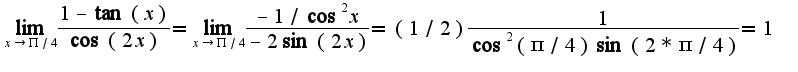 $\lim_{x\rightarrow \Pi/4}\frac{1-\tan(x)}{\cos(2x)}=\lim_{x\rightarrow \Pi/4}\frac{-1/\cos^2 x}{-2\sin (2x)}=(1/2)\frac{1}{\cos^2(\pi/4)\sin(2*\pi/4)}=1$