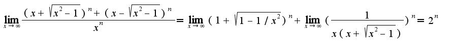 $\lim_{x\rightarrow \infty}\frac{(x+\sqrt{x^2-1})^{n}+(x-\sqrt{x^2-1})^{n}}{x^{n}}=\lim_{x\rightarrow \infty}(1+\sqrt{1-1/x^2})^{n}+\lim_{x\rightarrow \infty}(\frac{1}{x(x+\sqrt{x^2-1})})^{n}=2^{n}$