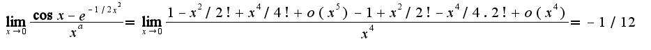 $\lim_{x\rightarrow 0}\frac{\cos x-e^{-1/2x^2}}{x^a}=\lim_{x\rightarrow 0}\frac{1-x^2/2!+x^4/4!+o(x^5)-1+x^2/2!-x^4/4.2!+o(x^4)}{x^4}=-1/12$
