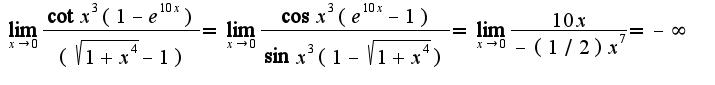 $\lim_{x\rightarrow 0}\frac{\cot x^3(1-e^{10x})}{(\sqrt{1+x^4}-1)}=\lim_{x\rightarrow 0}\frac{\cos x^3(e^{10x}-1)}{\sin x^3(1-\sqrt{1+x^4})}=\lim_{x\rightarrow 0}\frac{10x}{-(1/2)x^7}=-\infty$