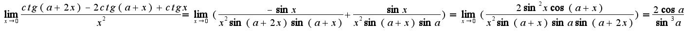 $\lim_{x\rightarrow 0}\frac{ctg(a+2x)-2ctg(a+x)+ctgx}{x^{2}}=\lim_{x\rightarrow 0}(\frac{-\sin x}{x^{2}\sin(a+2x)\sin(a+x)}+\frac{\sin x}{x^{2}\sin(a+x)\sin a})=\lim_{x\rightarrow 0}(\frac{2\sin^{2}x\cos(a+x)}{x^{2}\sin(a+x)\sin a\sin(a+2x)})=\frac{2\cos a}{\sin^{3}a}$