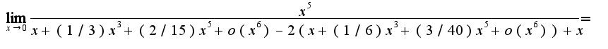 $\lim_{x\rightarrow 0}\frac{x^5}{x+(1/3)x^3+(2/15)x^5+o(x^6)-2(x+(1/6)x^3+(3/40)x^5+o(x^6))+x}=$