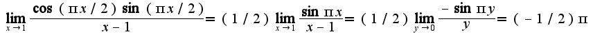 $\lim_{x\rightarrow 1}\frac{\cos(\pi x/2)\sin(\pi x/2)}{x-1}=(1/2)\lim_{x\rightarrow 1}\frac{\sin \pi x}{x-1}=(1/2)\lim_{y\rightarrow 0}\frac{-\sin \pi y}{y}=(-1/2)\pi$