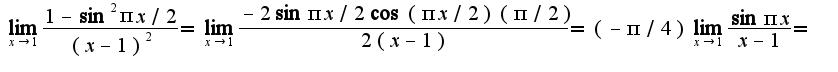 $\lim_{x\rightarrow 1}\frac{1-\sin^2 \pi x/2}{(x-1)^2}=\lim_{x\rightarrow 1}\frac{-2\sin \pi x/2\cos (\pi x/2)(\pi /2)}{2(x-1)}=(-\pi/4)\lim_{x\rightarrow 1}\frac{\sin \pi x}{x-1}=$