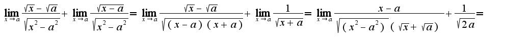 $\lim_{x\rightarrow a}\frac{\sqrt{x}-\sqrt{a}}{\sqrt{x^2-a^2}}+\lim_{x\rightarrow a}\frac{\sqrt{x-a}}{\sqrt{x^2-a^2}}=\lim_{x\rightarrow a}\frac{\sqrt{x}-\sqrt{a}}{\sqrt{(x-a)(x+a)}}+\lim_{x\rightarrow a}\frac{1}{\sqrt{x+a}}=\lim_{x\rightarrow a}\frac{x-a}{\sqrt{(x^2-a^2)}(\sqrt{x}+\sqrt{a})}+\frac{1}{\sqrt{2a}}=$