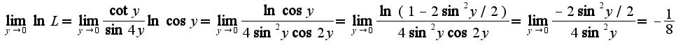 $\lim_{y\rightarrow 0}\ln L=\lim_{y\rightarrow 0}\frac{\cot y}{\sin 4y}\ln\cos y=\lim_{y\rightarrow 0}\frac{\ln\cos y}{4\sin^2 y\cos 2y}=\lim_{y\rightarrow 0}\frac{\ln(1-2\sin^2 y/2)}{4\sin^2 y\cos 2y}=\lim_{y\rightarrow 0}\frac{-2\sin^2 y/2}{4\sin^2 y}=-\frac{1}{8}$