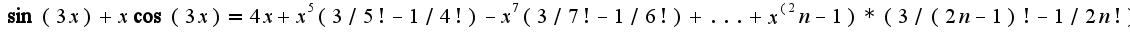 $\sin(3x)+x\cos(3x)=4x+x^5(3/5!-1/4!)-x^7(3/7!-1/6!)+...+x^(2n-1)*(3/(2n-1)!-1/2n!)$