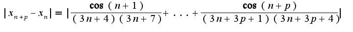 $|x_{n+p}-x_{n}|=|\frac{\cos(n+1)}{(3n+4)(3n+7)}+...+\frac{\cos(n+p)}{(3n+3p+1)(3n+3p+4)}|$