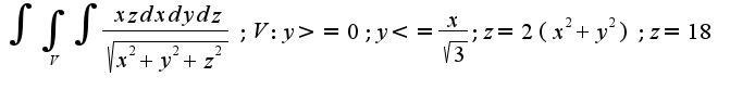 $ \int {\int_{V}{\int { \frac {xz dxdydz}{\sqrt{x^2+y^2+z^2}} }}}; V:y>=0; y<= \frac{x}{\sqrt{3}}; z=2(x^2+y^2); z=18$