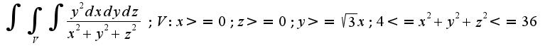 $ \int {\int_{V}{\int { \frac {y^2 dxdydz}{x^2+y^2+z^2} }}}; V:x>=0; z>=0; y>= \sqrt{3}x; 4<=x^2+y^2+z^2<=36$