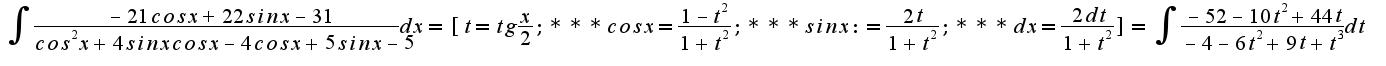 $ \int_{}^{}{\frac {-21cos x +22 sin x -31}{cos^2 x +4 sin x cos x -4 cos x +5 sin x -5} dx}= [t=tg \frac {x}{2}; *** cos x= \frac {1-t^2}{1+t^2}; *** sin x:= \frac {2t} {1+t^2}; *** dx=\frac {2dt} {1+t^2}]=\int_{}^{} {\frac {-52-10t^2+44t} {-4-6t^2+9t+t^3} dt} $
