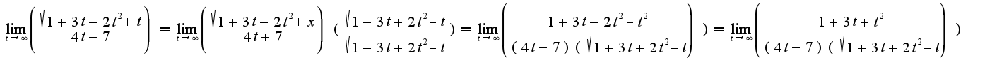 $ \lim_{t \to \infty} \left(\frac { \sqrt{1+3t+2t^2}+t}{4t+7}) = \lim_{t \to \infty} \left(\frac { \sqrt{1+3t+2t^2}+x}{4t+7})( \frac{\sqrt{1+3t+2t^2}-t}{\sqrt{1+3t+2t^2}-t})= \lim_{t \to \infty} \left(\frac { 1+3t+2t^2-t^2}{(4t+7)(\sqrt{1+3t+2t^2}-t}}) = \lim_{t \to \infty} \left(\frac { 1+3t+t^2}{(4t+7)(\sqrt{1+3t+2t^2}-t}})$