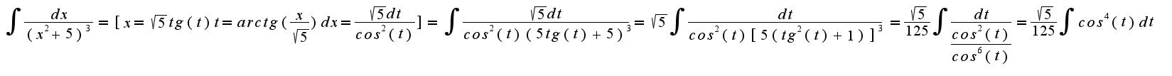 $ {\int_{}^{}{\frac{dx}{(x^2+5)^3}}} = [{x=\sqrt{5}}tg(t)       t=arctg(\frac{x}{\sqrt{5}})   dx={\frac{\sqrt{5}dt}{cos^2(t)}}] = {\int_{}^{}{\frac{\sqrt{5}dt}{cos^2(t)(5tg(t)+5)^3}}} = {\sqrt{5} {\int_{}^{}{\frac{dt}{cos^2(t)[5(tg^2(t)+1)]^3}}}} = {\frac{\sqrt{5}}{125}}{\int_{}^{}{\frac{dt}{\frac{cos^2(t)}{cos^6(t)}}}} = {\frac{\sqrt{5}}{125}}{\int_{}^{}{cos^4(t)dt}}$