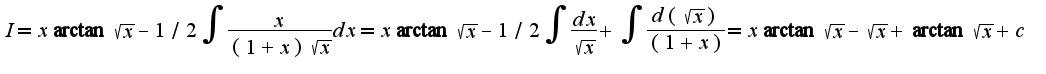 $ I=x\arctan \sqrt{x}-1/2\int\frac{x}{(1+x)\sqrt{x}}dx=x\arctan \sqrt{x}-1/2\int\frac{dx}{\sqrt{x}}+\int\frac{d(\sqrt{x})}{(1+x)}=x\arctan \sqrt{x}-\sqrt{x}+\arctan \sqrt{x}+c$