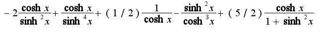 $-2\frac{\cosh x}{\sinh^2 x}+\frac{\cosh x}{\sinh^4 x}+(1/2)\frac{1}{\cosh x}-\frac{\sinh ^2x}{\cosh^3 x}+(5/2)\frac{\cosh x}{1+\sinh^2 x}$