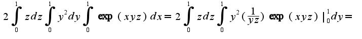 $2\int_{0}^{1}zdz\int_{0}^{1}y^{2}dy\int_{0}^{1}\exp(xyz)dx=2\int_{0}^{1}zdz\int_{0}^{1}y^{2}(\frac{1}{yz})\exp(xyz)|_{0}^{1}dy=$