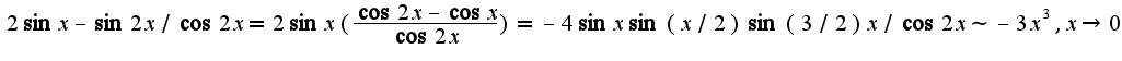 $2\sin x-\sin 2x/\cos 2x=2\sin x(\frac{\cos 2x-\cos x}{\cos 2x})=-4\sin x\sin (x/2)\sin(3/2) x/\cos 2x\sim -3x^3,x\rightarrow 0$