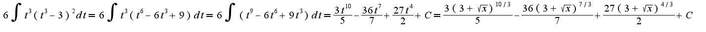 $6\int t^{3}(t^{3}-3)^{2}dt = 6\int t^{3}(t^{6}-6t^{3}+9)dt = 6\int (t^{9}-6t^{6}+9t^{3})dt = \frac{3t^{10}}{5}-\frac{36t^{7}}{7}+\frac{27t^{4}}{2} + C = \frac{3(3+\sqrt{x})^{10/3}}{5}-\frac{36(3+\sqrt{x})^{7/3}}{7}+\frac{27(3+\sqrt{x})^{4/3}}{2} + C$