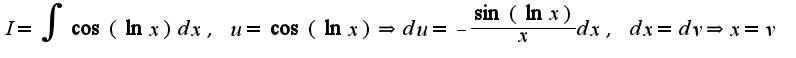 $I=\int\cos(\ln x)dx,\;u=\cos(\ln x)\Rightarrow du=-\frac{\sin(\ln x)}{x}dx,\;dx=dv\Rightarrow x=v\;$