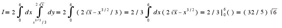 $I=2\int_{0}^{6}dx\int_{x^{3/2}/3}^{2\sqrt{x}}dy=2\int_{0}^{6}(2\sqrt{x}-x^{3/2}/3)=2/3\int_{0}^{6}dx(2\sqrt{x}-x^{3/2})=2/3|_{0}^{6}()=(32/5)\sqrt{6}$