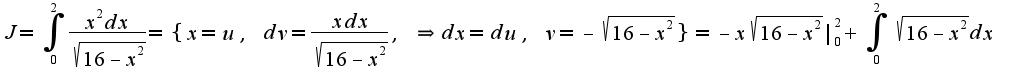 $J=\int_{0}^{2}\frac{x^{2} dx}{\sqrt{16-x^2}}=\{x=u,\;dv=\frac{xdx}{\sqrt{16-x^2}},\;\Rightarrow dx=du,\;v=-\sqrt{16-x^2}\}=-x\sqrt{16-x^2}|_{0}^{2}+\int_{0}^{2}\sqrt{16-x^2}dx$