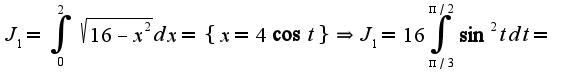 $J_{1}=\int_{0}^{2}\sqrt{16-x^2}dx=\{x=4\cos t\}\Rightarrow J_{1}=16\int_{\pi/3}^{\pi/2}\sin^2tdt=$