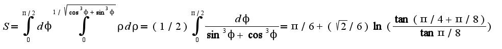 $S=\int_{0}^{\pi/2}d\phi\int_{0}^{1/\sqrt{\cos^3\phi+\sin^3\phi}}\rho d\rho=(1/2)\int_{0}^{\pi/2}\frac{d\phi}{\sin^3\phi+\cos^3\phi}=\pi/6+(\sqrt{2}/6)\ln(\frac{\tan(\pi/4+\pi/8)}{\tan \pi/8})$