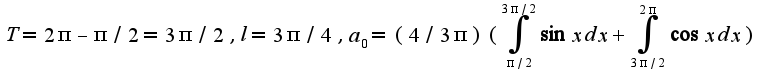 $T=2\pi-\pi/2=3\pi/2,l=3\pi/4,a_{0}=(4/3\pi)(\int_{\pi/2}^{3\pi/2}\sin xdx+\int_{3\pi/2}^{2\pi}\cos xdx)$