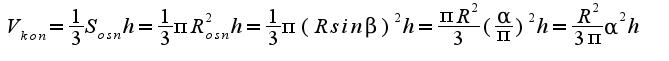 $V_{kon}= \frac{1}{3}S_{osn}h=\frac{1}{3}\pi R_{osn}^2 h=\frac{1}{3}\pi (R sin\beta)^2 h=\frac{\pi R^2}{3}(\frac{\alpha}{\pi})^2 h=\frac{R^2}{3 \pi} \alpha^2 h$