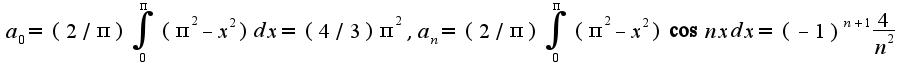 $a_{0}=(2/\pi)\int_{0}^{\pi}(\pi^2-x^2)dx=(4/3)\pi^2,a_{n}=(2/\pi)\int_{0}^{\pi}(\pi^2-x^2)\cos nxdx=(-1)^{n+1}\frac{4}{n^2}$