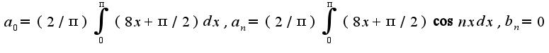 $a_{0}=(2/\pi)\int_{0}^{\pi}(8x+\pi/2)dx,a_{n}=(2/\pi)\int_{0}^{\pi}(8x+\pi/2)\cos nxdx,b_{n}=0$