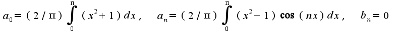 $a_{0}=(2/\pi)\int_{0}^{\pi}(x^2+1)dx,\;\;a_{n}=(2/\pi)\int_{0}^{\pi}(x^2+1)\cos(nx)dx,\;\;b_{n}=0$